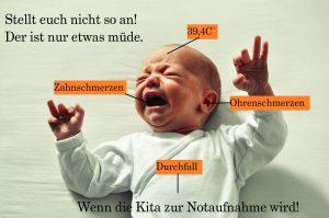 """schreiendes Baby mit Headline """"Stellt euch nicht so an! Der ist nur etwas müde."""" und """"wenn die Kita zur Notaufnahme wird"""". Mit Pfeilen aufs Kind weitere Beschriftungen: 39,4 Grad Fieber - Zahnschmerzen - Ohrenschmerzen - Durchfall"""